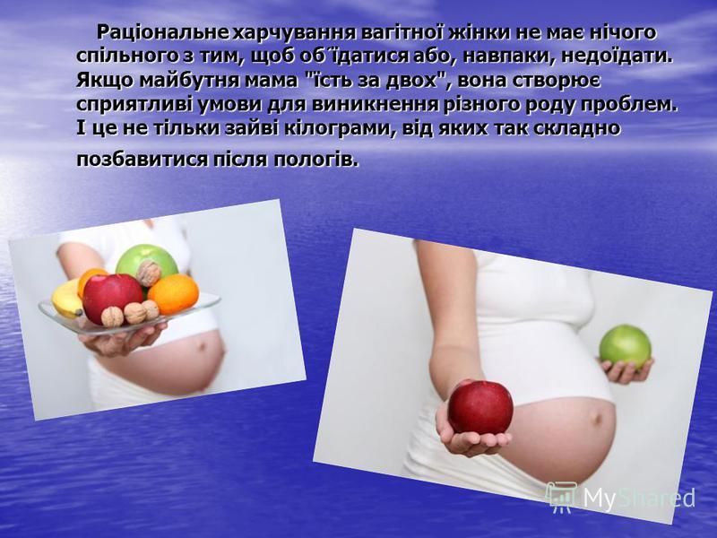 Раціональне харчування вагітної жінки не має нічого спільного з тим, щоб об´їдатися або, навпаки, недоїдати. Якщо майбутня мама