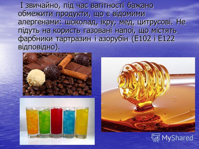І звичайно, під час вагітності бажано обмежити продукти, що є відомими алергенами: шоколад, ікру, мед, цитрусові. Не підуть на користь газовані напої, що містять фарбники тартразин і азорубін (Е102 і Е122 відповідно). І звичайно, під час вагітності б