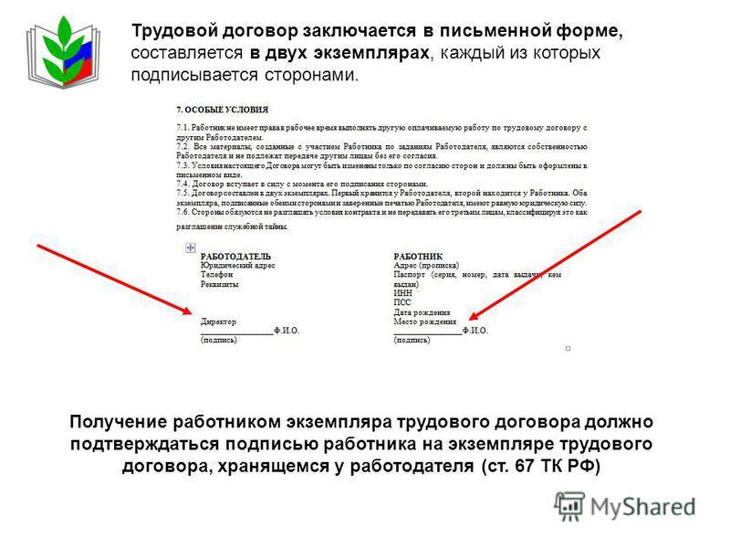 Трудовой договор заключается в письменной форме, составляется в двух экземплярах, каждый из которых подписывается сторонами. Получение работником экземпляра трудового договора должно подтверждаться подписью работника на экземпляре трудового договора,