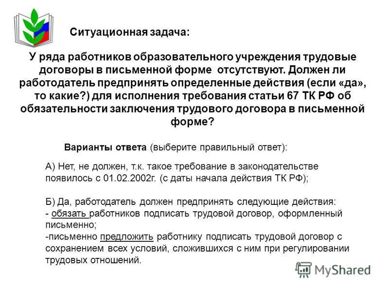 А) Нет, не должен, т.к. такое требование в законодательстве появилось с 01.02.2002 г. (с даты начала действия ТК РФ); Б) Да, работодатель должен предпринять следующие действия: - обязать работников подписать трудовой договор, оформленный письменно; -