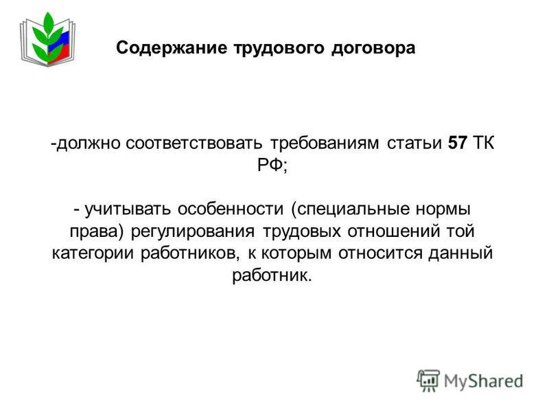 -должно соответствовать требованиям статьи 57 ТК РФ; - учитывать особенности (специальные нормы права) регулирования трудовых отношений той категории работников, к которым относится данный работник. Содержание трудового договора
