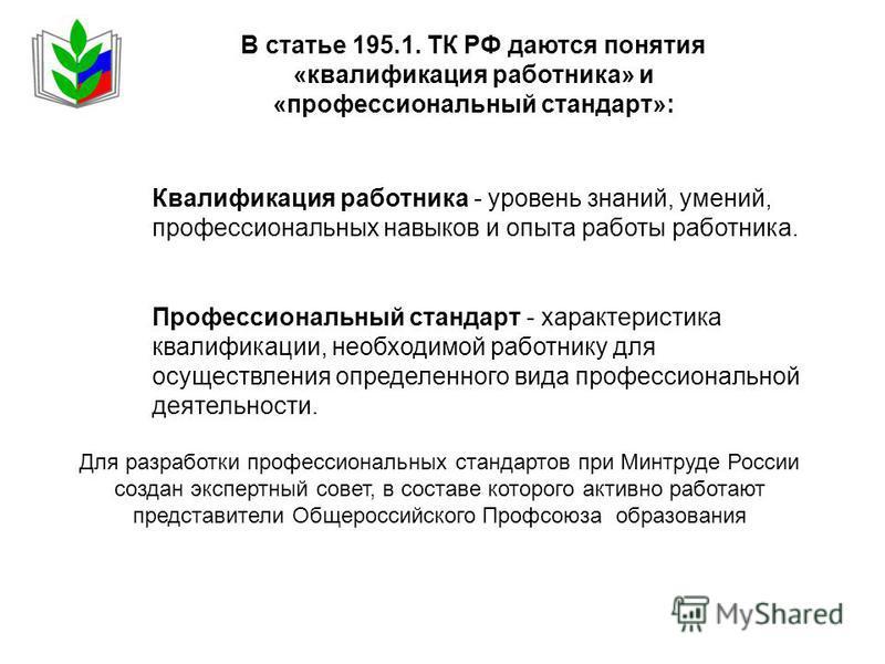 Для разработки профессиональных стандартов при Минтруде России создан экспертный совет, в составе которого активно работают представители Общероссийского Профсоюза образования В статье 195.1. ТК РФ даются понятия «квалификация работника» и «профессио