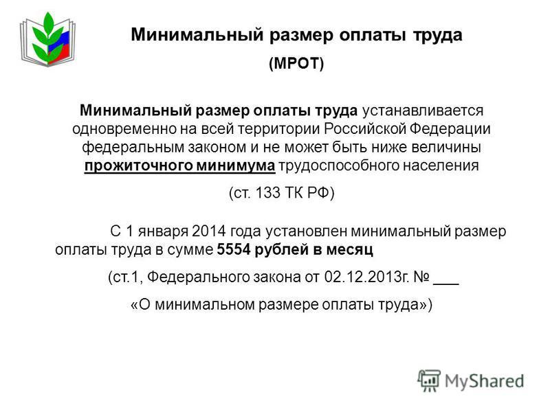 Минимальный размер оплаты труда (МРОТ) Минимальный размер оплаты труда устанавливается одновременно на всей территории Российской Федерации федеральным законом и не может быть ниже величины прожиточного минимума трудоспособного населения (ст. 133 ТК
