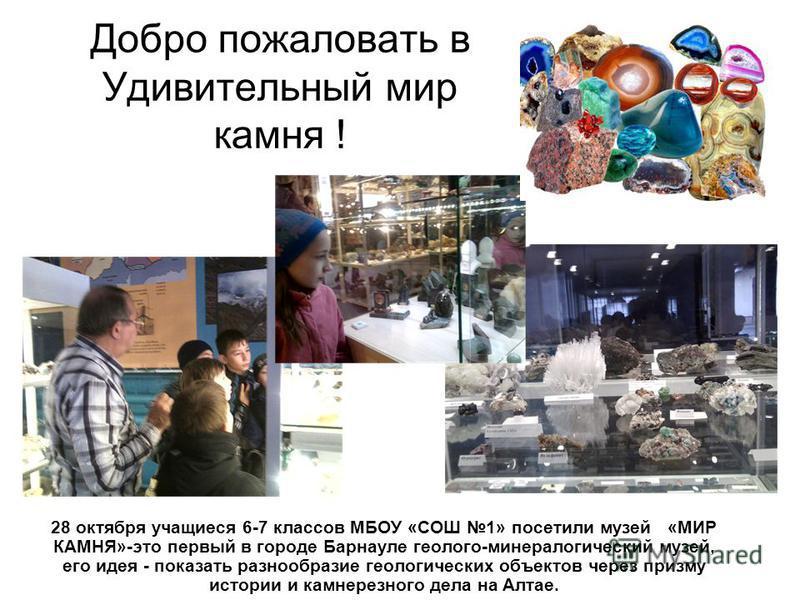 Добро пожаловать в Удивительный мир камня ! 28 октября учащиеся 6-7 классов МБОУ «СОШ 1» посетили музей «МИР КАМНЯ»-это первый в городе Барнауле геолого-минералогический музей, его идея - показать разнообразие геологических объектов через призму исто