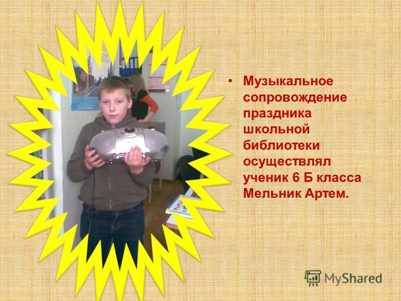 Музыкальное сопровождение праздника школьной библиотеки осуществлял ученик 6 Б класса Мельник Артем.