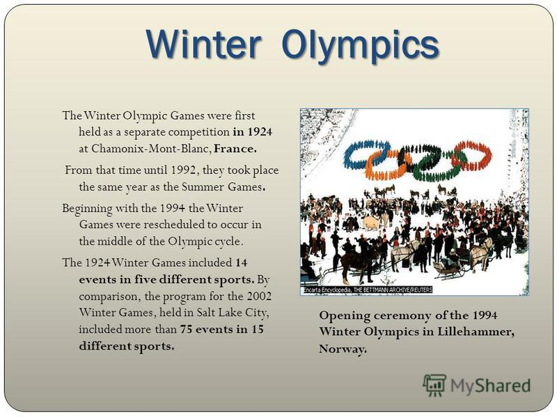 Winter Olympics The Winter Olympic Games were first held as a separate competition in 1924 at Chamonix-Mont-Blanc, France. From that time until 1992, they took place the same year as the Summer Games. Beginning with the 1994 the Winter Games were res
