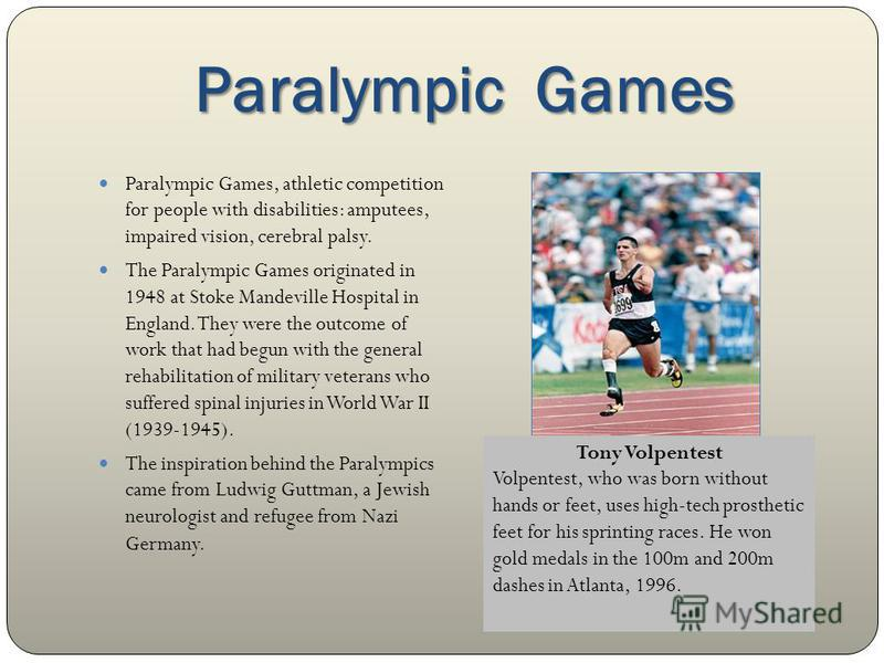 Paralympic Games Paralympic Games, athletic competition for people with disabilities: amputees, impaired vision, cerebral palsy. The Paralympic Games originated in 1948 at Stoke Mandeville Hospital in England. They were the outcome of work that had b