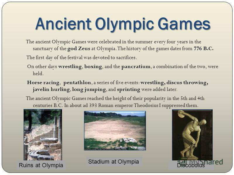 Ancient Olympic Games The ancient Olympic Games were celebrated in the summer every four years in the sanctuary of the god Zeus at Olympia. The history of the games dates from 776 B.C. The first day of the festival was devoted to sacrifices. On other