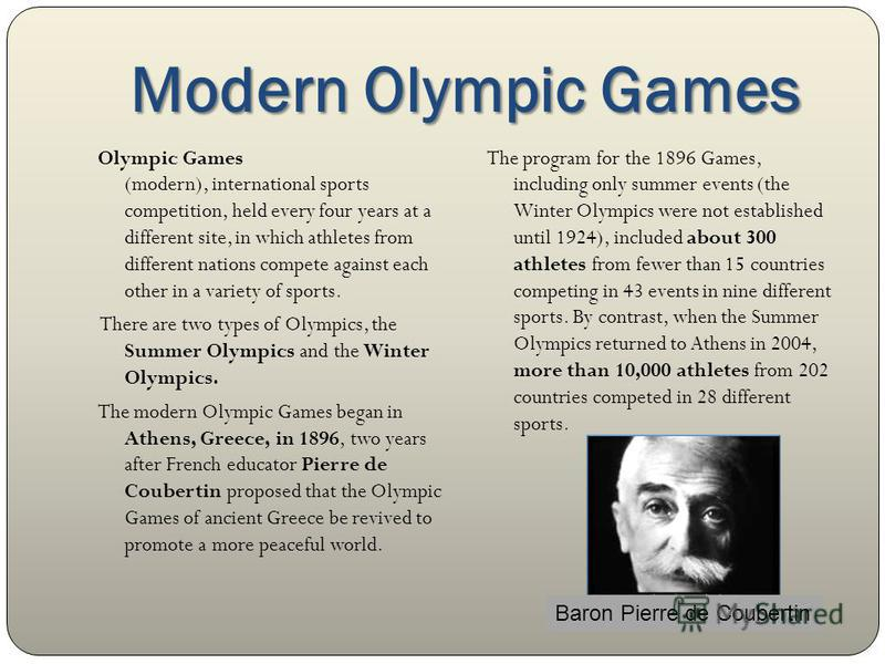 Modern Olympic Games Olympic Games (modern), international sports competition, held every four years at a different site, in which athletes from different nations compete against each other in a variety of sports. There are two types of Olympics, the