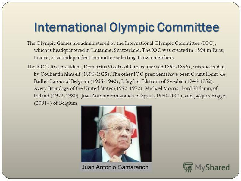 International Olympic Committee The Olympic Games are administered by the International Olympic Committee (IOC), which is headquartered in Lausanne, Switzerland. The IOC was created in 1894 in Paris, France, as an independent committee selecting its
