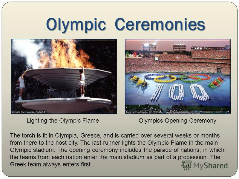 Olympic Ceremonies Lighting the Olympic FlameOlympics Opening Ceremony The torch is lit in Olympia, Greece, and is carried over several weeks or months from there to the host city. The last runner lights the Olympic Flame in the main Olympic stadium.