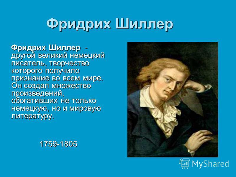 Фридрих Шиллер Фридрих Шиллер - другой великий немецкий писатель, творчество которого получило признание во всем мире. Он создал множество произведений, обогативших не только немецкую, но и мировую литературу. Фридрих Шиллер - другой великий немецкий