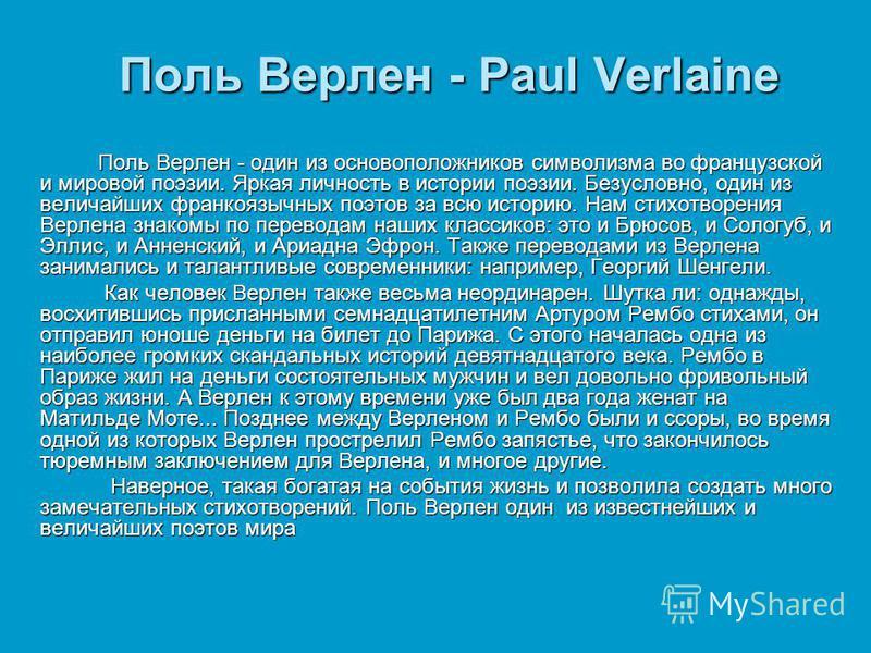 Поль Верлен - Paul Verlaine Поль Верлен - один из основоположников символизма во французской и мировой поэзии. Яркая личность в истории поэзии. Безусловно, один из величайших франкоязычных поэтов за всю историю. Нам стихотворения Верлена знакомы по п