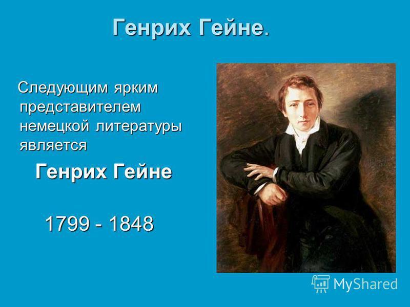 Генрих Гейне. Следующим ярким представителем немецкой литературы является Следующим ярким представителем немецкой литературы является Генрих Гейне Генрих Гейне 1799 - 1848 1799 - 1848