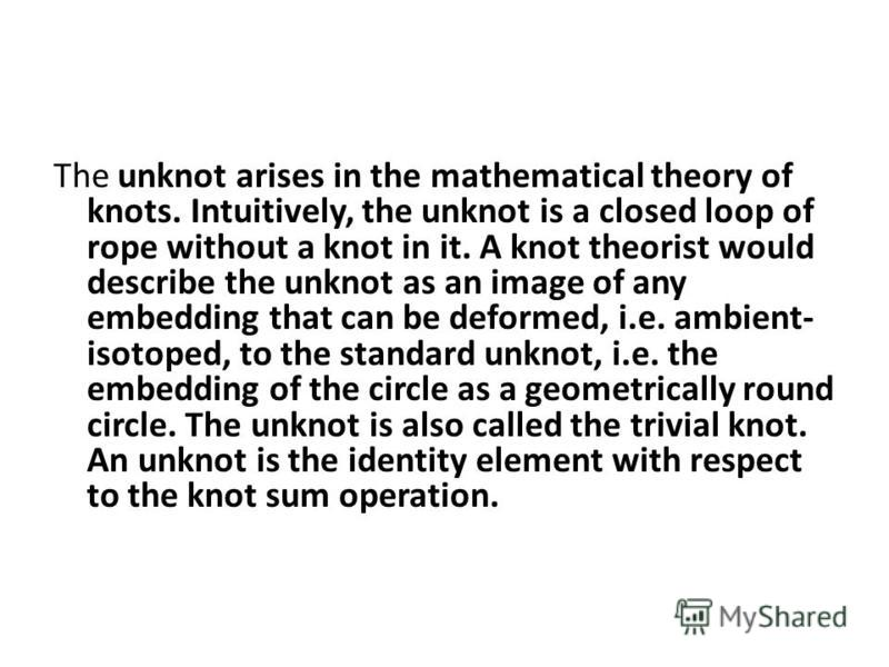 The unknot arises in the mathematical theory of knots. Intuitively, the unknot is a closed loop of rope without a knot in it. A knot theorist would describe the unknot as an image of any embedding that can be deformed, i.e. ambient- isotoped, to the