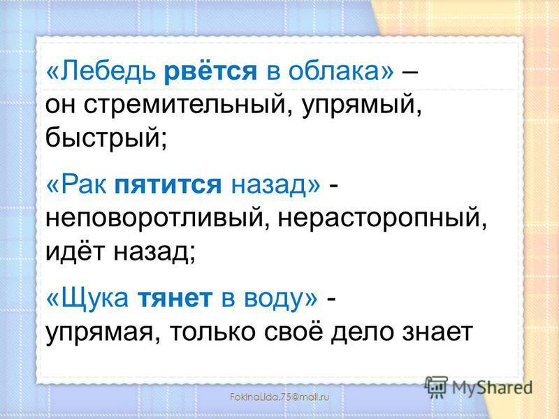 FokinaLida.75@mail.ru «Лебедь рвётся в облака» – он стремительный, упрямый, быстрый; «Рак пятится назад» - неповоротливый, нерасторопный, идёт назад; «Щука тянет в воду» - упрямая, только своё дело знает