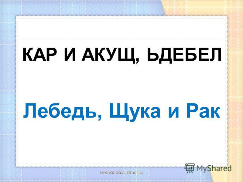 FokinaLida.75@mail.ru КАР И АКУЩ, ЬДЕБЕЛ Лебедь, Щука и Рак