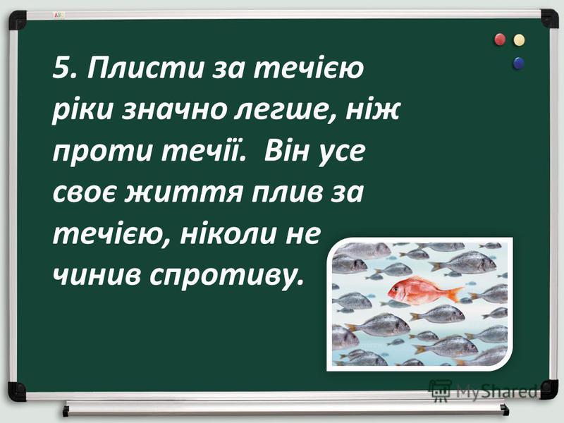 5. Плисти за течією ріки значно легше, ніж проти течії. Він усе своє життя плив за течією, ніколи не чинив спротиву.