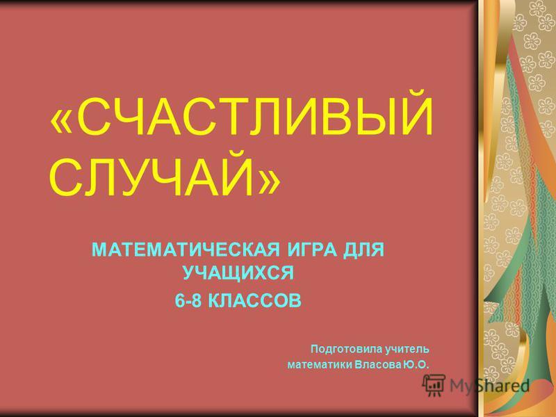 «СЧАСТЛИВЫЙ СЛУЧАЙ» МАТЕМАТИЧЕСКАЯ ИГРА ДЛЯ УЧАЩИХСЯ 6-8 КЛАССОВ Подготовила учитель математики Власова Ю.О.