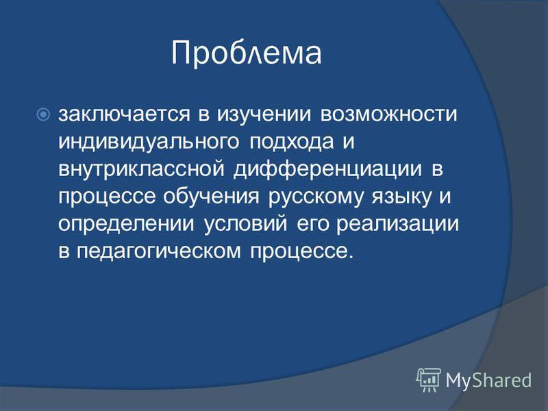 Проблема заключается в изучении возможности индивидуального подхода и внутриклассной дифференциации в процессе обучения русскому языку и определении условий его реализации в педагогическом процессе.