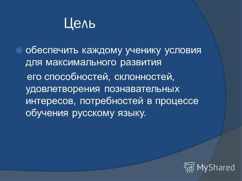 Цель обеспечить каждому ученику условия для максимального развития его способностей, склонностей, удовлетворения познавательных интересов, потребностей в процессе обучения русскому языку.