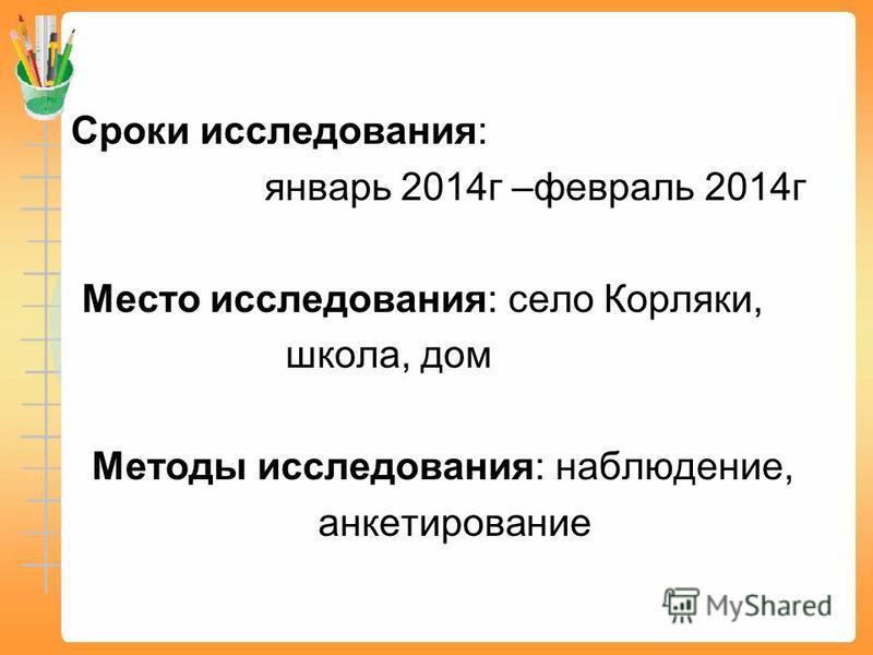 Сроки исследования: январь 2014 г –февраль 2014 г Место исследования: село Корляки, школа, дом Методы исследования: наблюдение, анкетирование