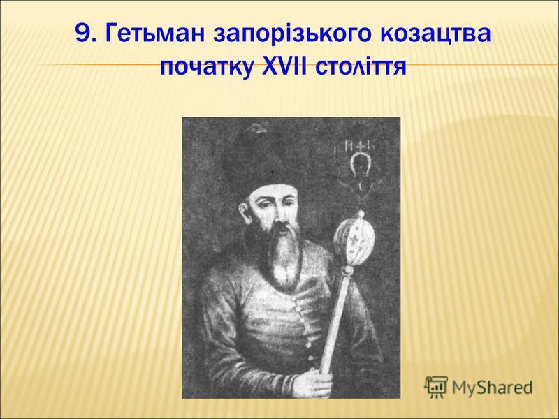 9. Гетьман запорізького козацтва початку ХVІІ століття