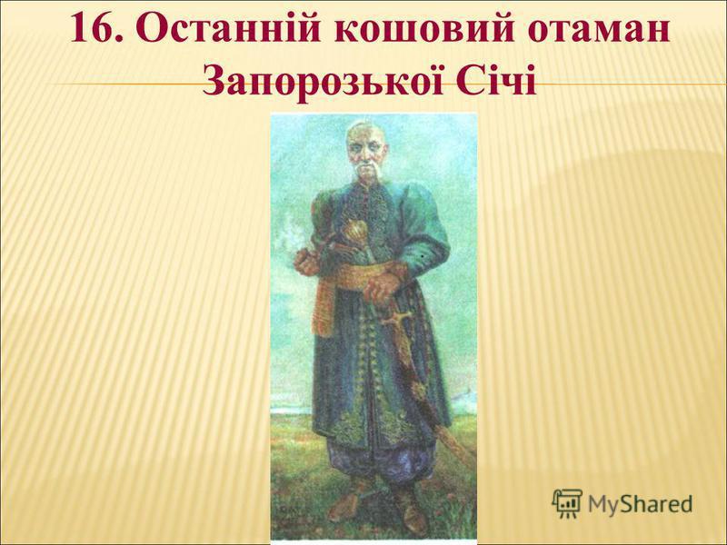 16. Останній кошовий отаман Запорозької Січі