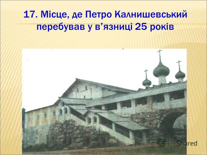 17. Місце, де Петро Калнишевський перебував у вязниці 25 років