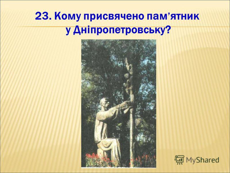 23. Кому присвячено пам ятник у Дніпропетровську?