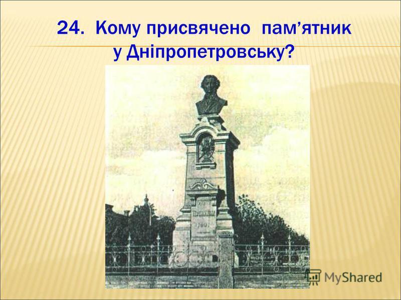 24. Кому присвячено пам ятник у Дніпропетровську?
