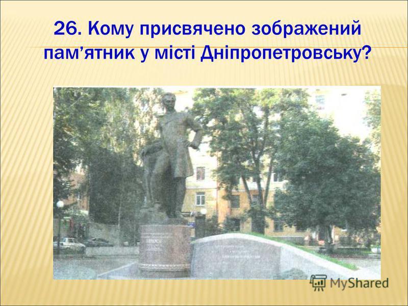 26. Кому присвячено зображений пам ятник у місті Дніпропетровську?