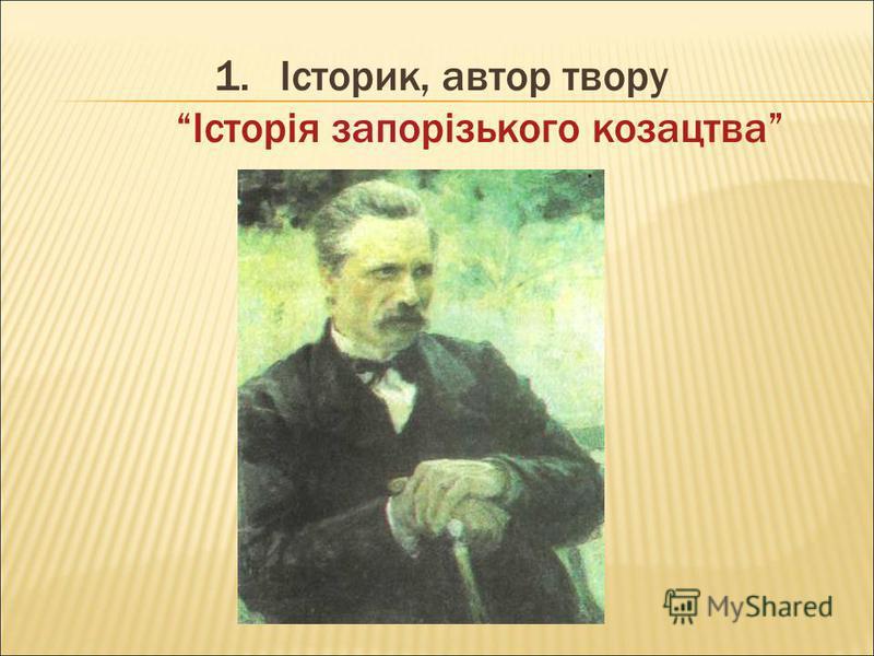 1.Історик, автор твору Історія запорізького козацтва