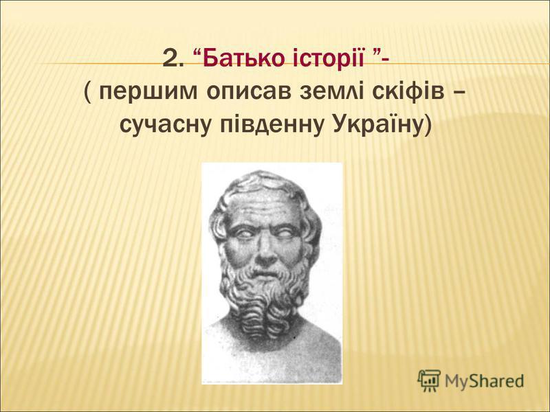 2. Батько історії - ( першим описав землі скіфів – сучасну південну Україну)