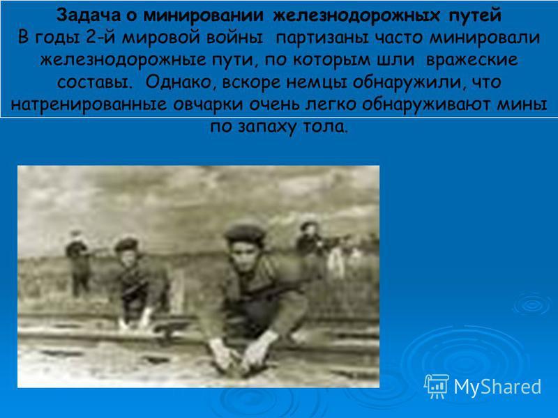Задача о минировании железнодорожных путей В годы 2-й мировой войны партизаны часто минировали железнодорожные пути, по которым шли вражеские составы. Однако, вскоре немцы обнаружили, что натренированные овчарки очень легко обнаруживают мины по запах