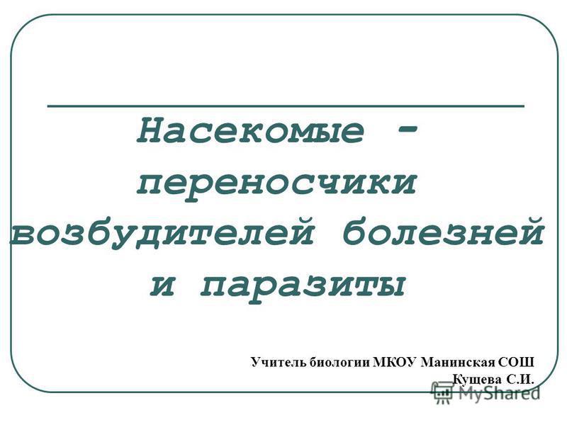 Насекомые - переносчики возбудителей болезней и паразиты Учитель биологии МКОУ Манинская СОШ Кущева С.И.
