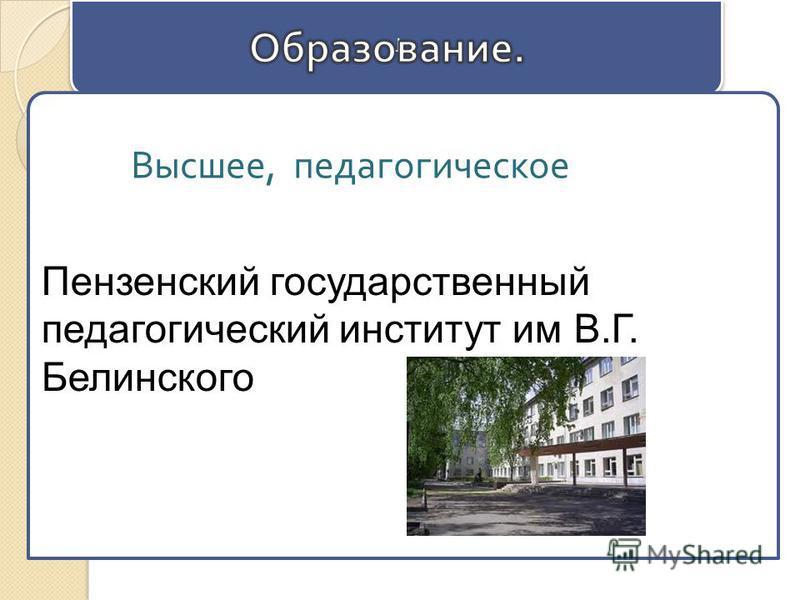 Г Г Пензенский государственный педагогический институт им В.Г. Белинского Высшее, педагогическое