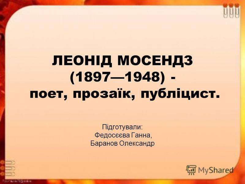 ЛЕОНІД МОСЕНДЗ (18971948) - поет, прозаїк, публіцист. Підготували: Федосєєва Ганна, Баранов Олександр