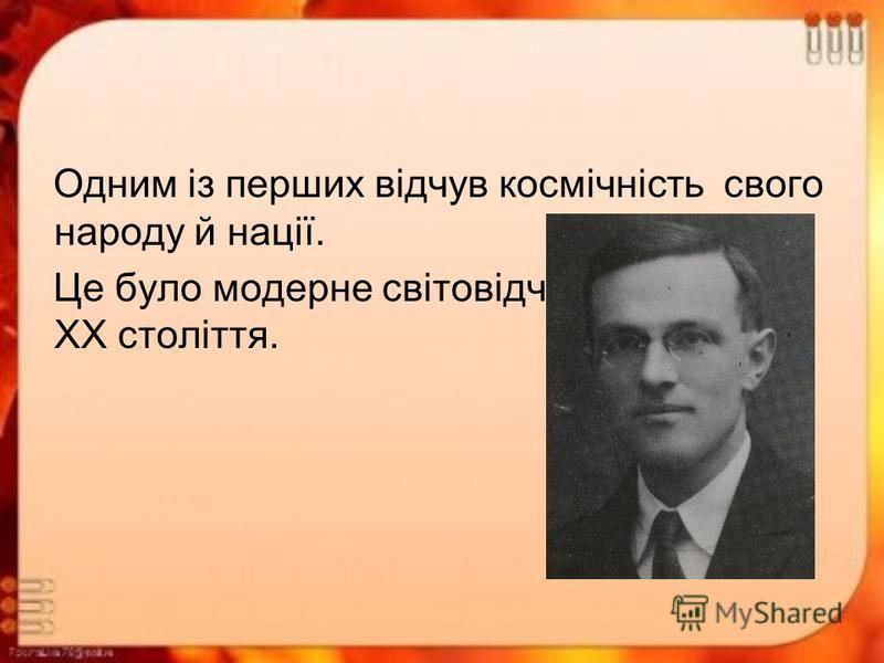 Одним із перших відчув космічність свого народу й нації. Це було модерне світовідчуття людини ХХ століття.