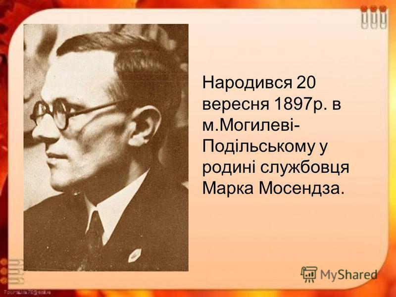 Народився 20 вересня 1897р. в м.Могилеві- Подільському у родині службовця Марка Мосендза.