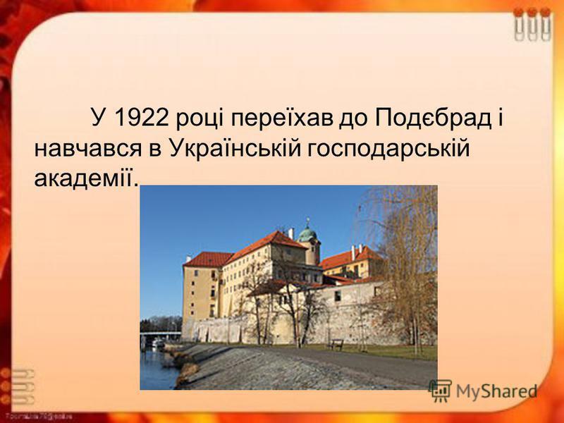 У 1922 році переїхав до Подєбрад і навчався в Українській господарській академії.