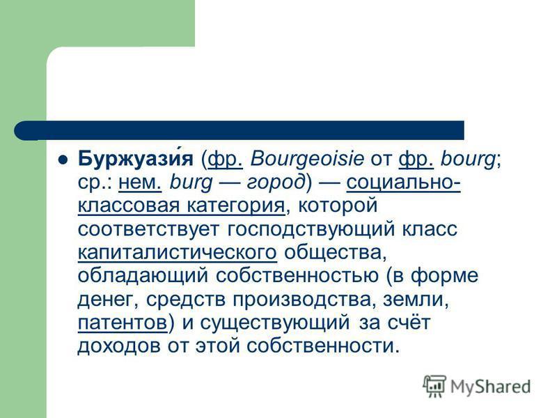 Буржуази́я (фр. Bourgeoisie от фр. bourg; ср.: нем. burg город) социально- классовая категория, которой соответствует господствующий класс капиталистического общества, обладающий собственностью (в форме денег, средств производства, земли, патентов) и