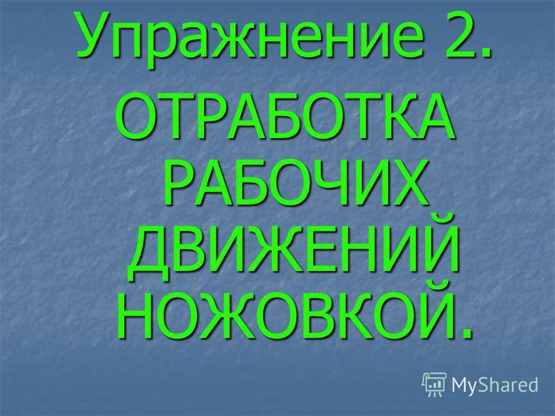 Упражнение 2. ОТРАБОТКА РАБОЧИХ ДВИЖЕНИЙ НОЖОВКОЙ.
