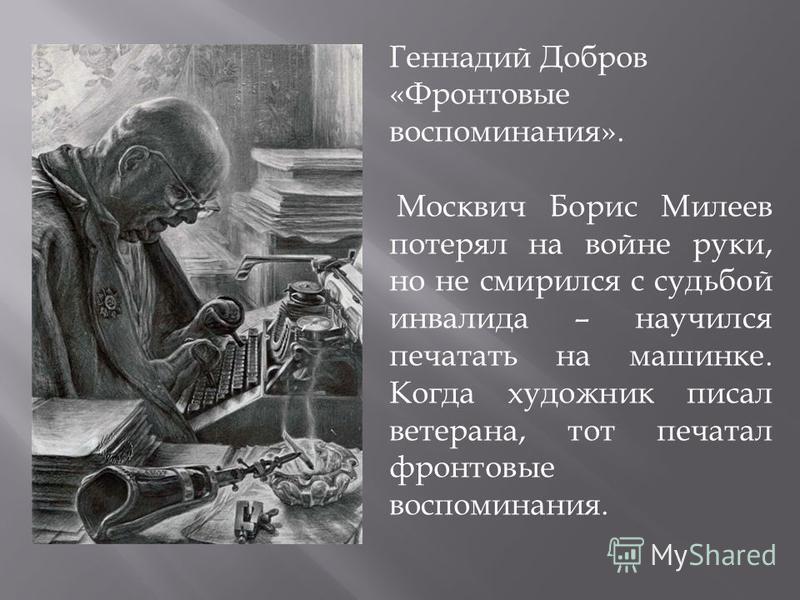 Геннадий Добров «Фронтовые воспоминания». Москвич Борис Милеев потерял на войне руки, но не смирился с судьбой инвалида – научился печатать на машинке. Когда художник писал ветерана, тот печатал фронтовые воспоминания.