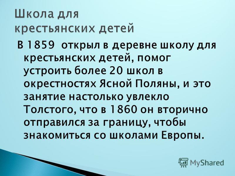 В 1859 открыл в деревне школу для крестьянских детей, помог устроить более 20 школ в окрестностях Ясной Поляны, и это занятие настолько увлекло Толстого, что в 1860 он вторично отправился за границу, чтобы знакомиться со школами Европы.