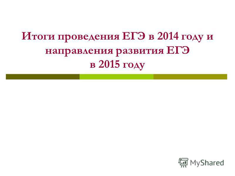 Итоги проведения ЕГЭ в 2014 году и направления развития ЕГЭ в 2015 году