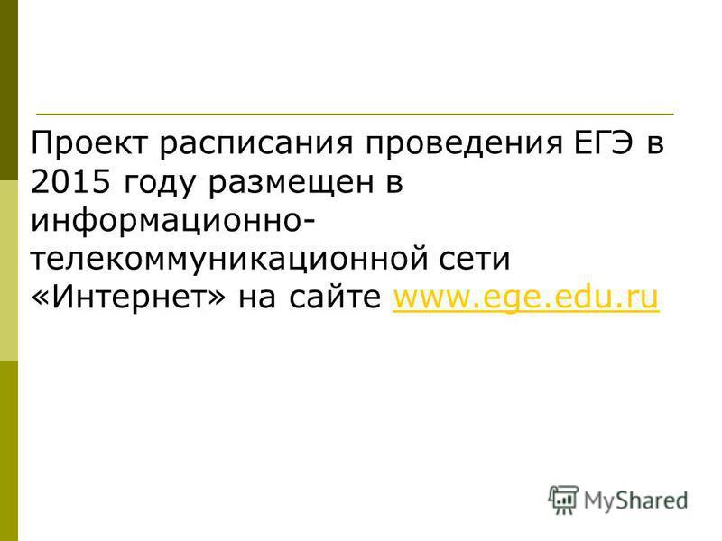 Проект расписания проведения ЕГЭ в 2015 году размещен в информационно- телекоммуникационной сети «Интернет» на сайте www.ege.edu.ruwww.ege.edu.ru