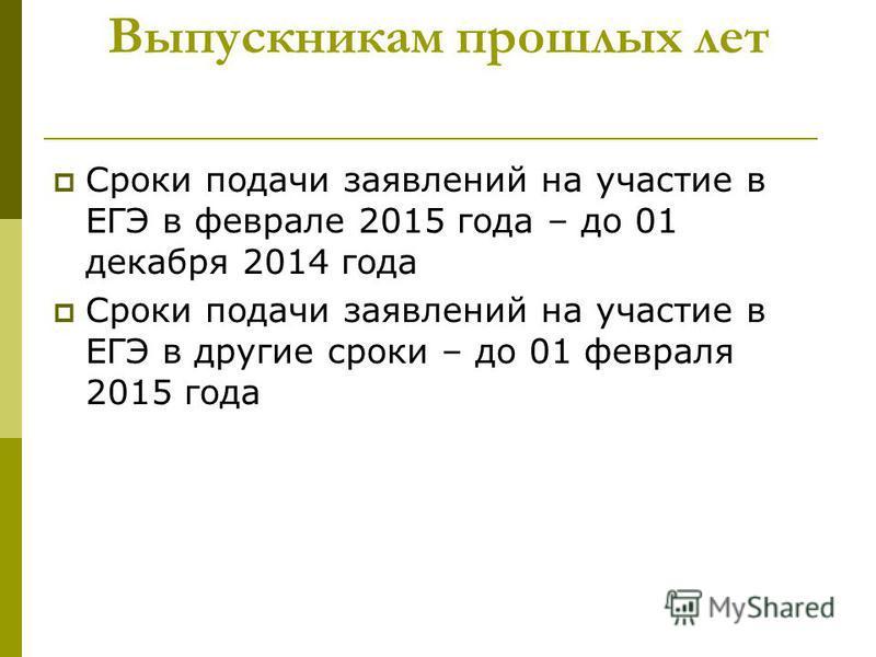 Выпускникам прошлых лет Сроки подачи заявлений на участие в ЕГЭ в феврале 2015 года – до 01 декабря 2014 года Сроки подачи заявлений на участие в ЕГЭ в другие сроки – до 01 февраля 2015 года