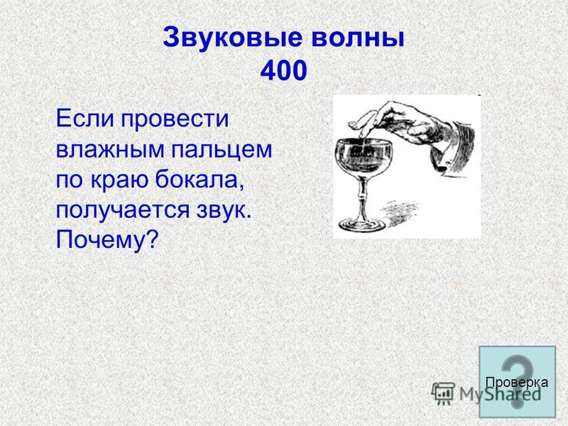 Звуковые волны 400 Если провести влажным пальцем по краю бокала, получается звук. Почему? Проверка