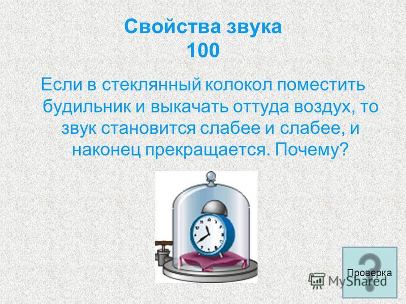 Свойства звука 100 Если в стеклянный колокол поместить будильник и выкачать оттуда воздух, то звук становится слабее и слабее, и наконец прекращается. Почему? Проверка